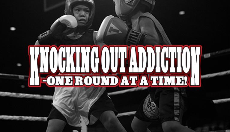 KNOCKING OUT ADDICTION - ONE ROUND AT A TIME